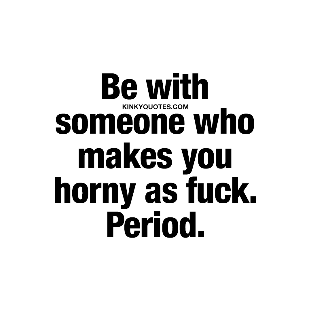 Be with someone who makes you horny as fuck. Period.