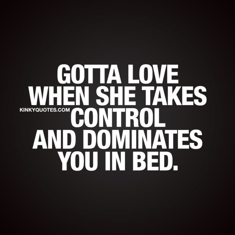 Domination quotes: Gotta love when she takes control and dominates you in bed.