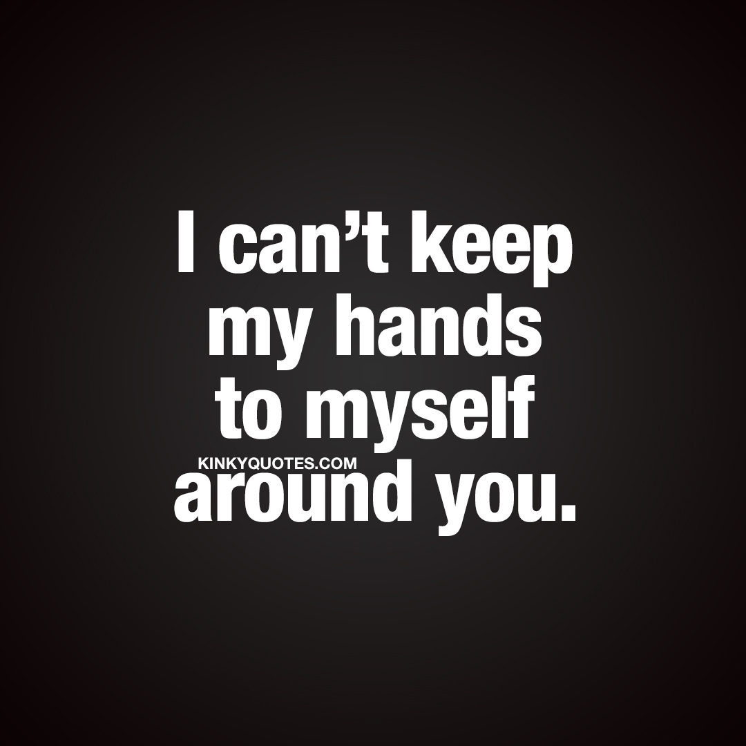 I can't keep my hands to myself around you.