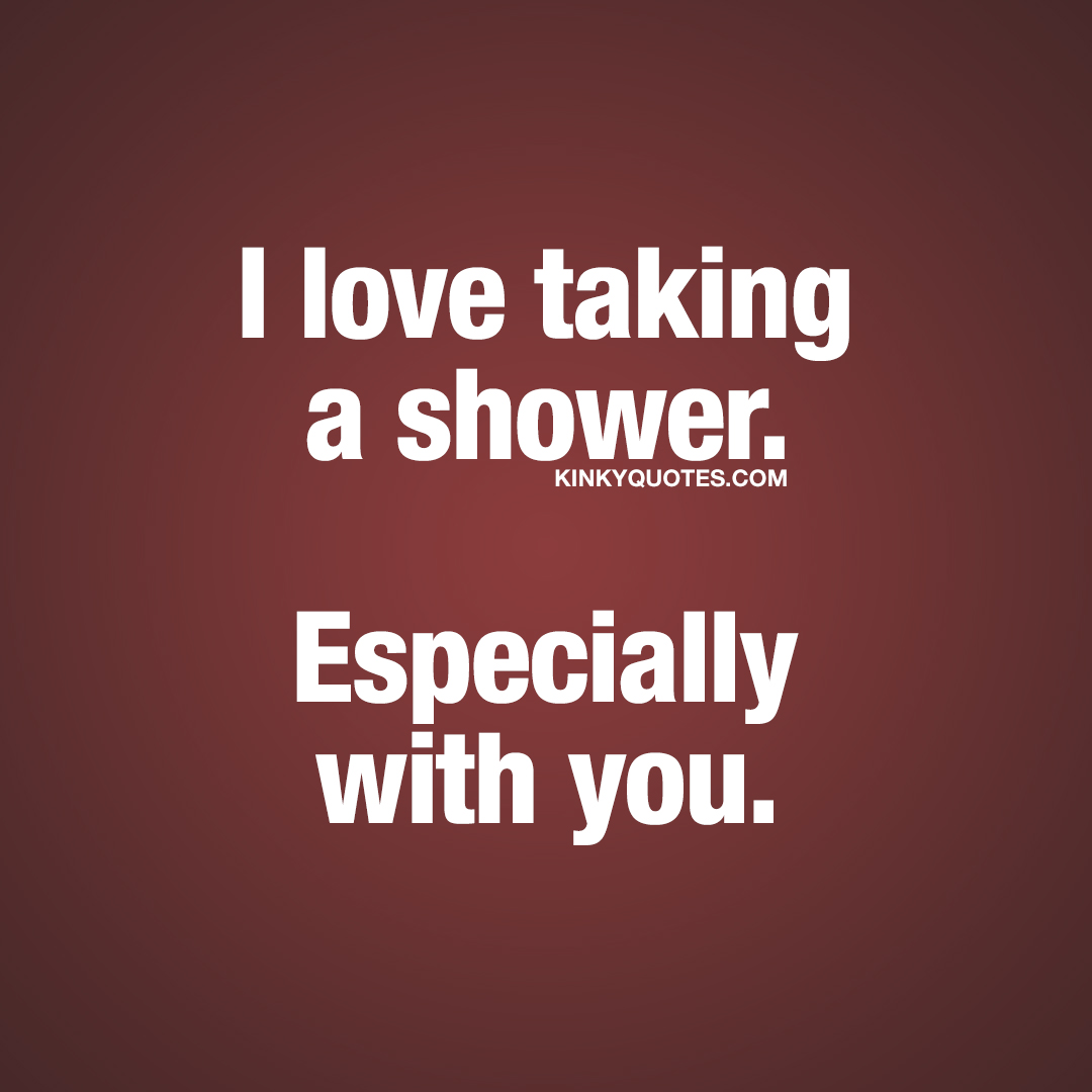 I love taking a shower. Especially with you.