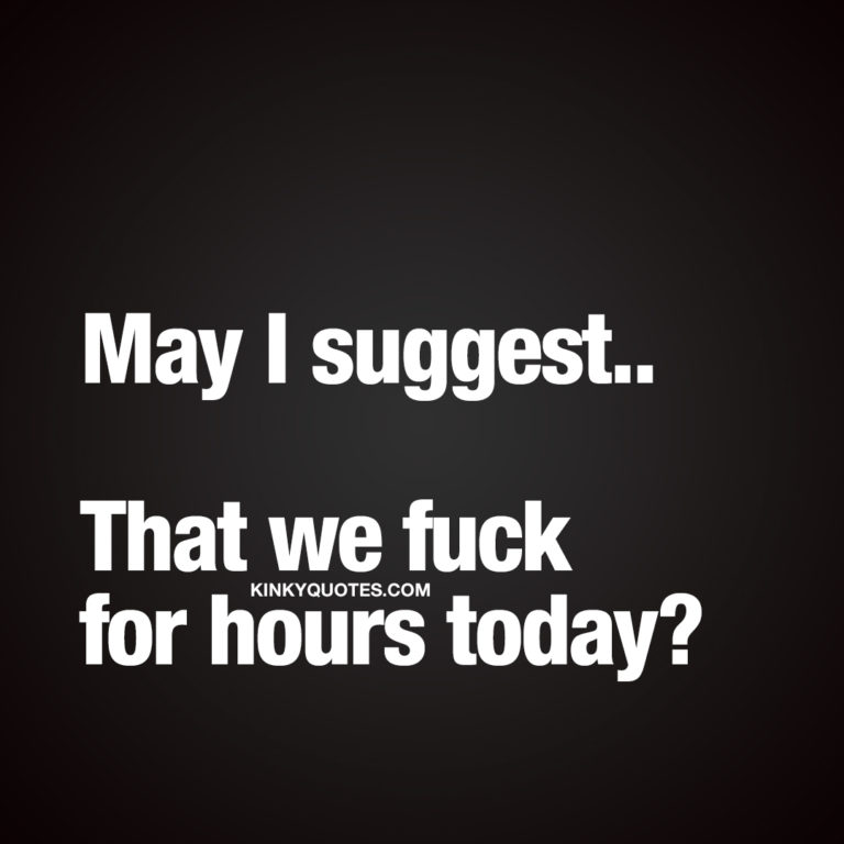 May I suggest.. That we fuck for hours today?