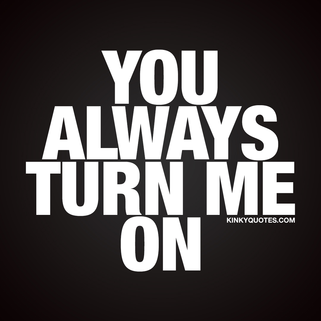 You always turn me on.