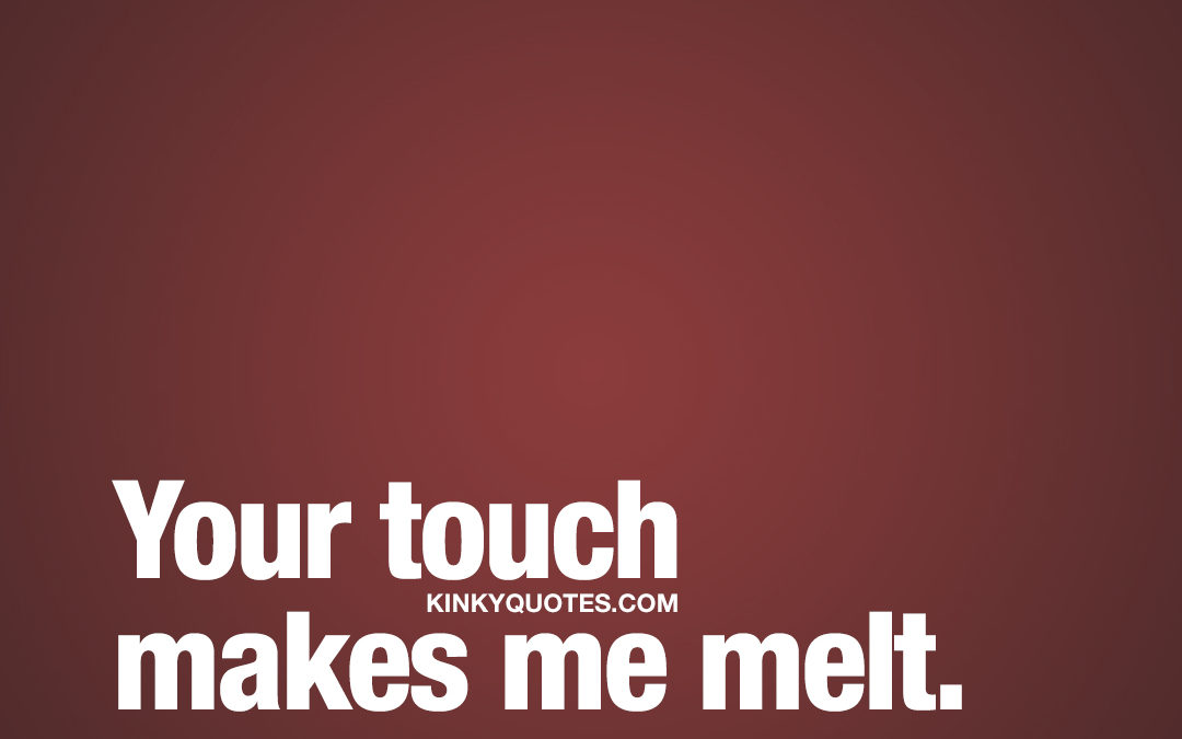 Your touch makes me melt.