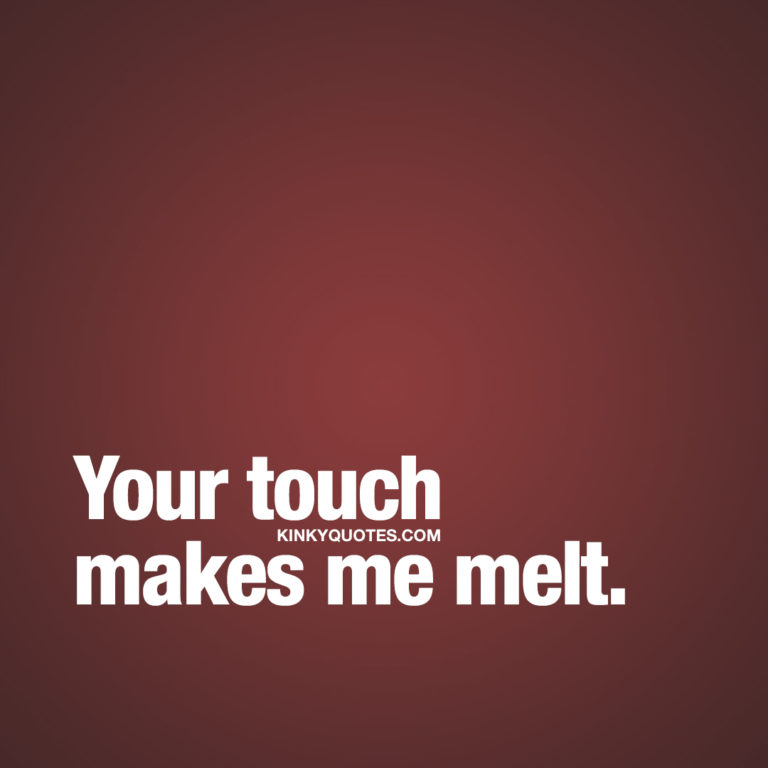 Sexy seductive quotes for him and her: Your touch makes me melt.