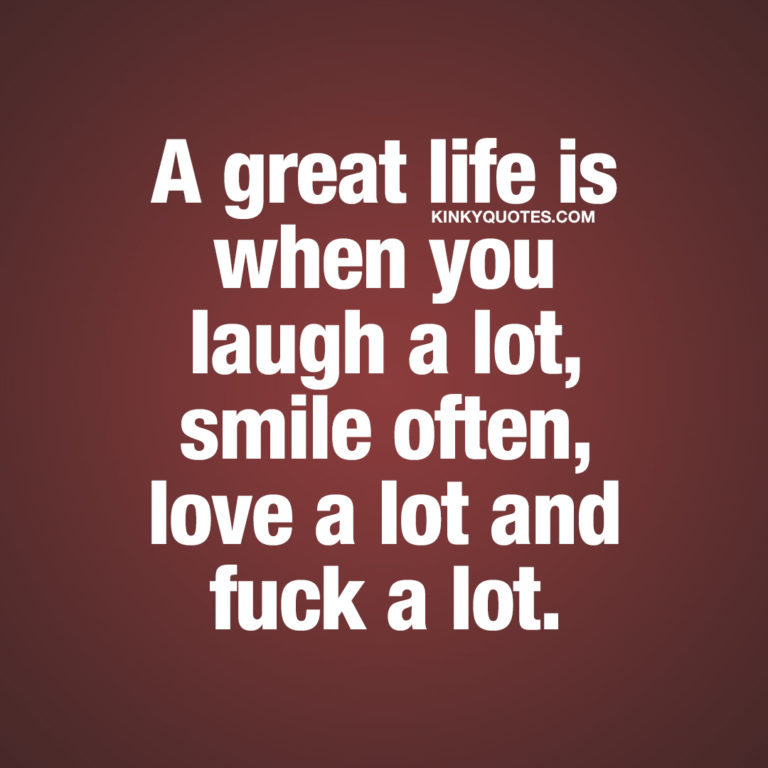 Life quotes: A great life is when you laugh a lot, smile often, love a lot and fuck a lot.