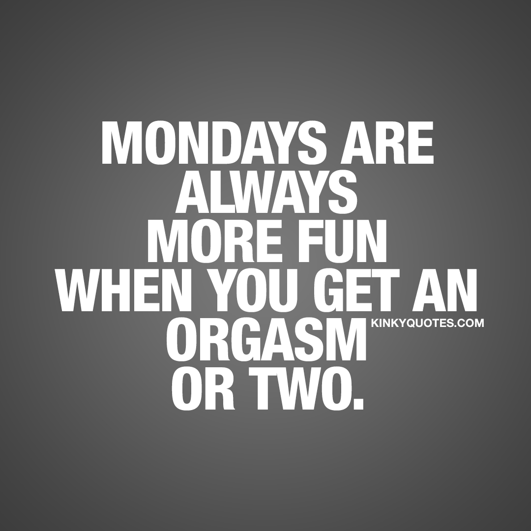 Mondays are always more fun when you get an orgasm or two.