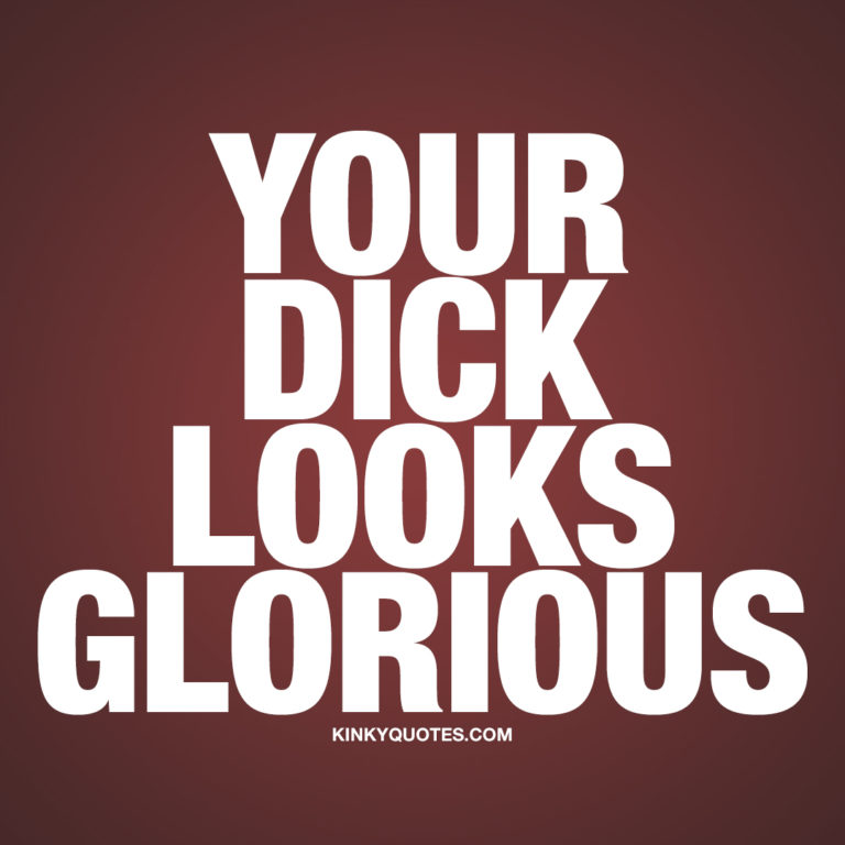 Your dick looks glorious.
