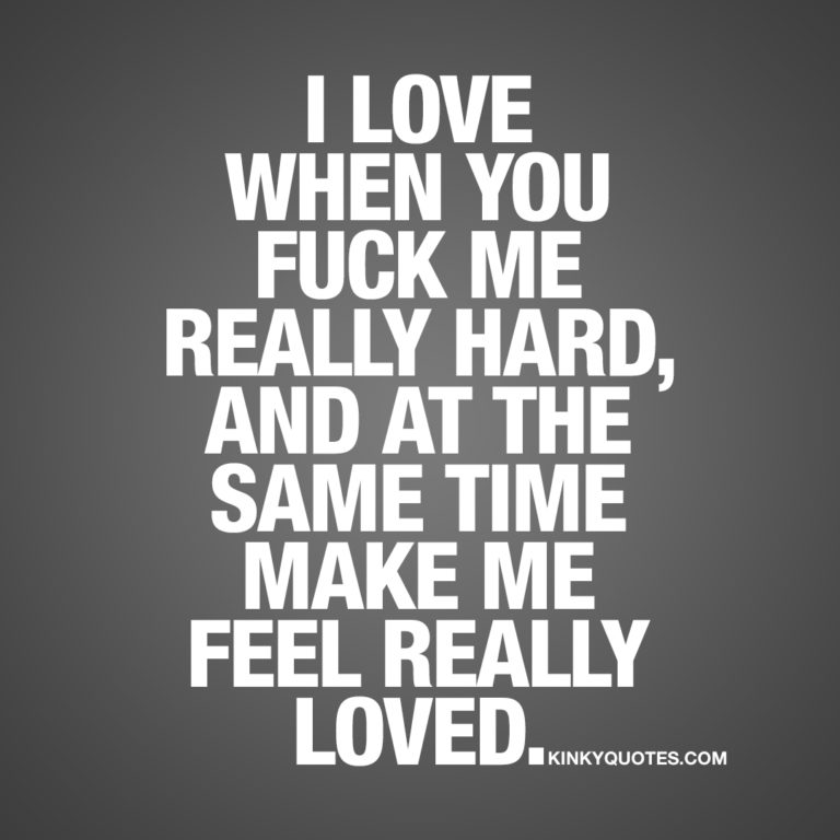 I love when you fuck me really hard, and at the same time make me feel really loved.