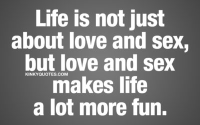 Life is not just about love and sex, but love and sex makes life a lot more fun.