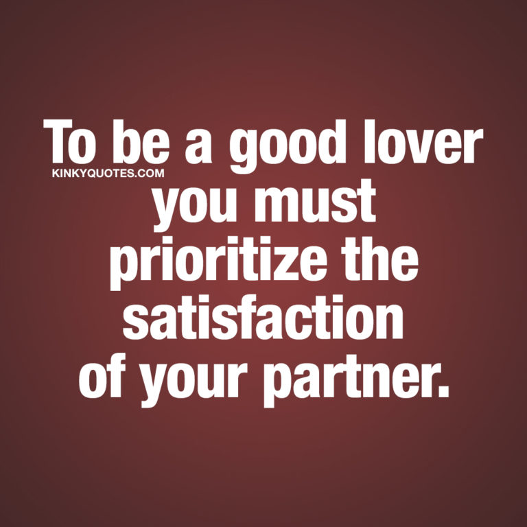 To be a good lover you must prioritize the satisfaction of your partner.