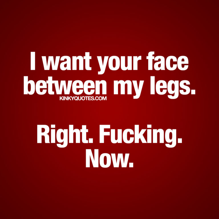 Dirty quote for him and her: I want your face between my legs. Right. Fucking. Now