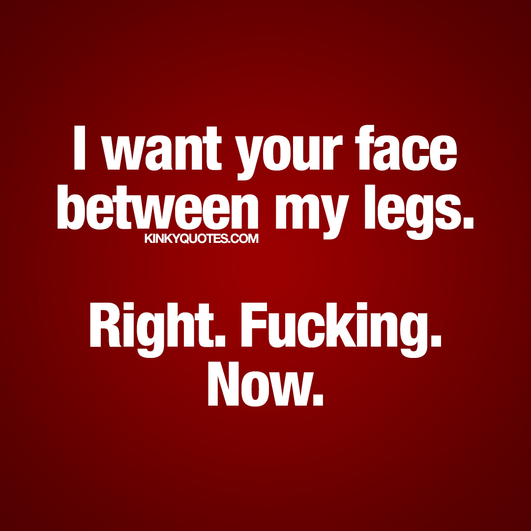 I want your face between my legs. Right. Fucking. Now.