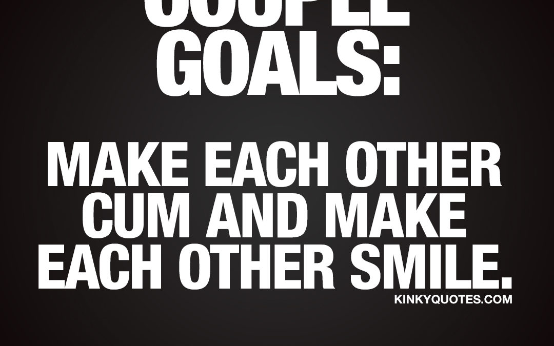 Couple goals: Make each other cum and make each other smile. Often and a lot.