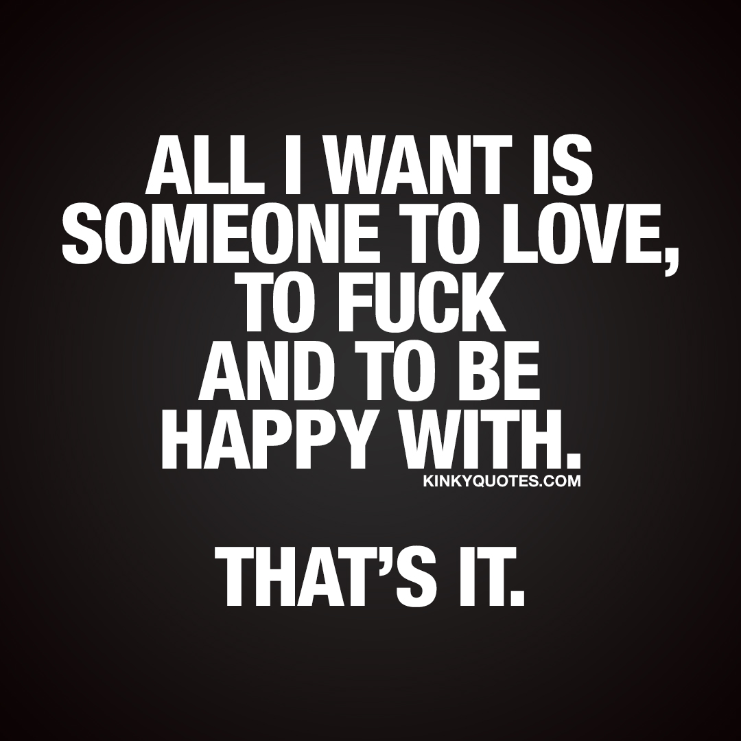 All I want is someone to love, to fuck and to be happy with. That's it.