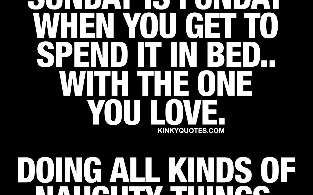 Sunday is funday when you get to spend it in bed.. With the one you love. Doing all kinds of naughty things.
