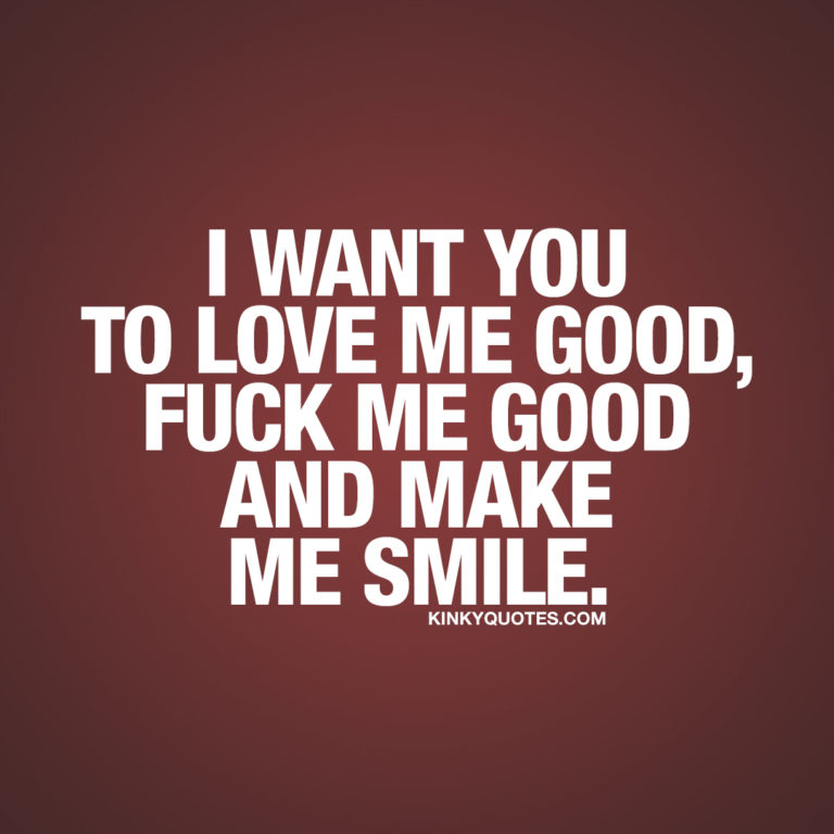 I want you to love me good, fuck me good and make me smile.