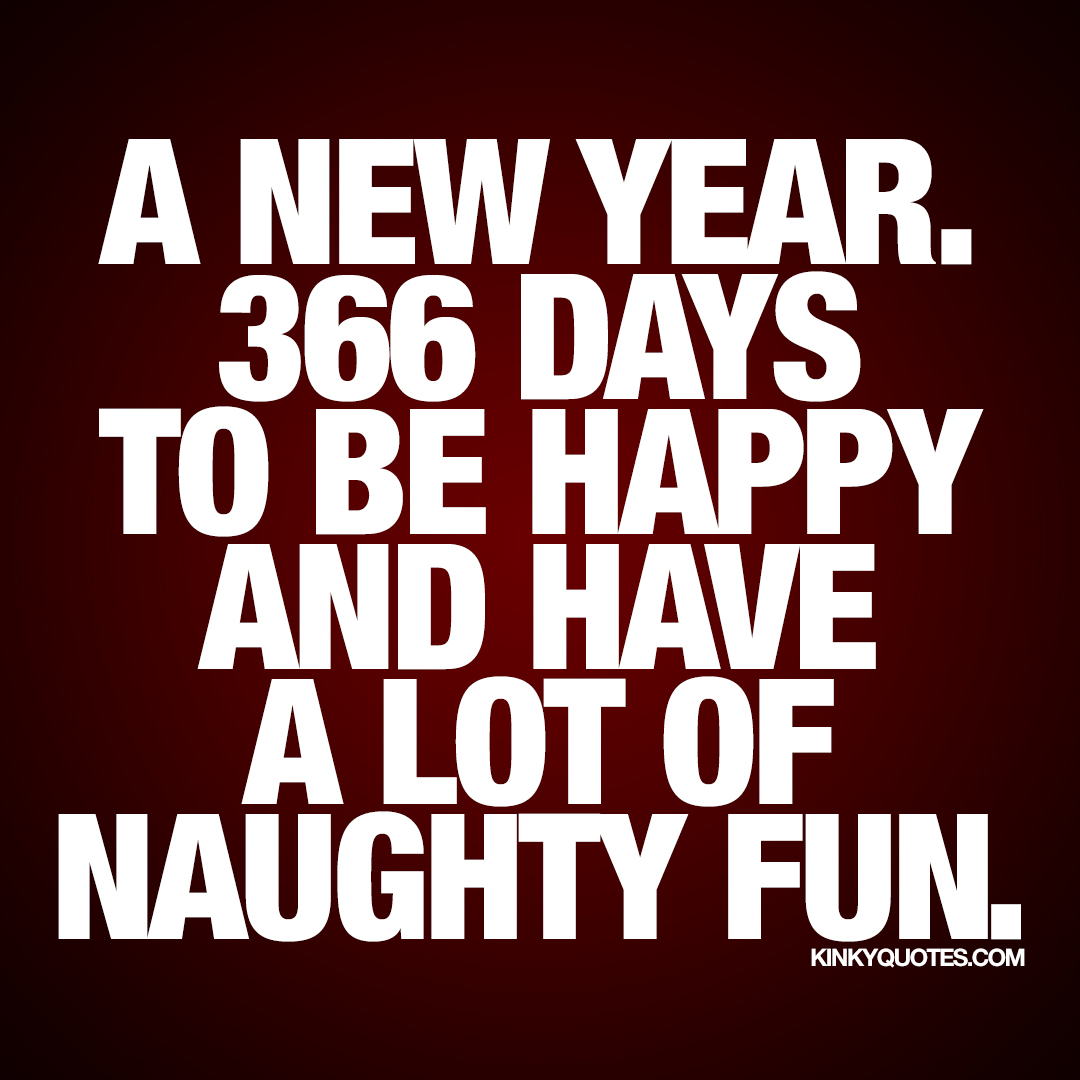 A new year. 366 days to be happy and have a lot of naughty fun.